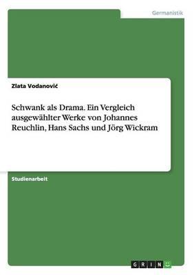 Schwank als Drama. Ein Vergleich ausgewählter Werke von Johannes Reuchlin, Hans Sachs und Jörg Wickram