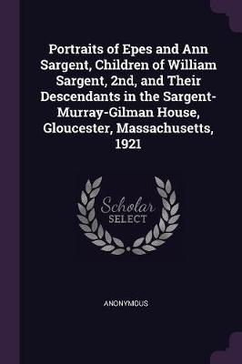 Portraits of Epes and Ann Sargent, Children of William Sargent, 2nd, and Their Descendants in the Sargent-Murray-Gilman House, Gloucester, Massachuset