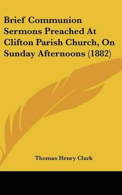 Brief Communion Sermons Preached At Clifton Parish Church, On Sunday Afternoons (1882)