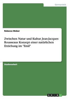"""Zwischen Natur und Kultur. Jean-Jacques Rousseaus Konzept einer natürlichen Erziehung im """"Emil"""""""