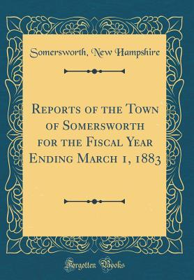 Reports of the Town of Somersworth for the Fiscal Year Ending March 1, 1883 (Classic Reprint)