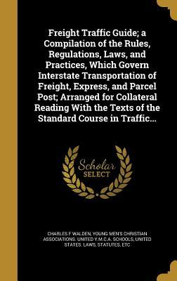 Freight Traffic Guide; A Compilation of the Rules, Regulations, Laws, and Practices, Which Govern Interstate Transportation of Freight, Express, and P