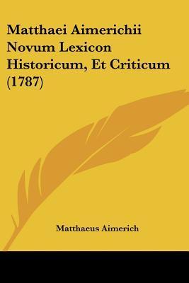 Matthaei Aimerichii Novum Lexicon Historicum, Et Criticum (1787)