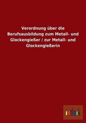 Verordnung über die Berufsausbildung zum Metall- und Glockengießer / zur Metall- und Glockengießerin