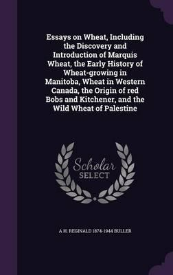 Essays on Wheat, Including the Discovery and Introduction of Marquis Wheat, the Early History of Wheat-Growing in Manitoba, Wheat in Western Canada. Kitchener, and the Wild Wheat of Palestine