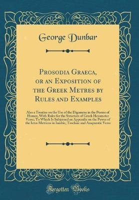 Prosodia Graeca, or an Exposition of the Greek Metres by Rules and Examples