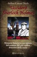 Ucciderò Sherlock Holmes. Memorie letterarie e avventure del creatore del più celebre detective della storia