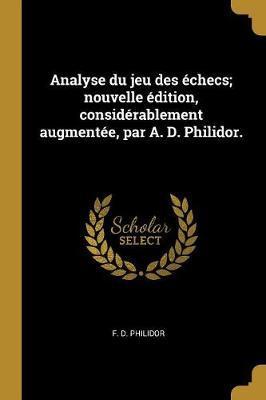 Analyse Du Jeu Des Échecs; Nouvelle Édition, Considérablement Augmentée, Par A. D. Philidor.