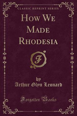 How We Made Rhodesia (Classic Reprint)