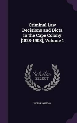 Criminal Law Decisions and Dicta in the Cape Colony [1828-1908], Volume 1