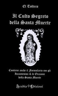 Il culto segreto della santa Muerte. Contiene anche il formulario con gli incantesimi & le orazioni della santa Muerte