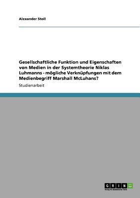 Gesellschaftliche Funktion und Eigenschaften von Medien in der Systemtheorie Niklas Luhmanns - mögliche Verknüpfungen mit dem Medienbegriff Marshall McLuhans?