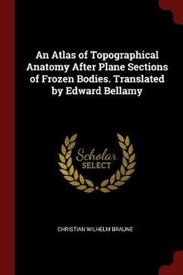 An Atlas of Topographical Anatomy After Plane Sections of Frozen Bodies. Translated by Edward Bellamy