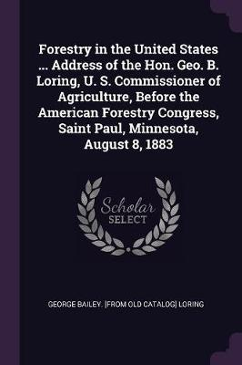 Forestry in the United States ... Address of the Hon. Geo. B. Loring, U. S. Commissioner of Agriculture, Before the American Forestry Congress, Saint