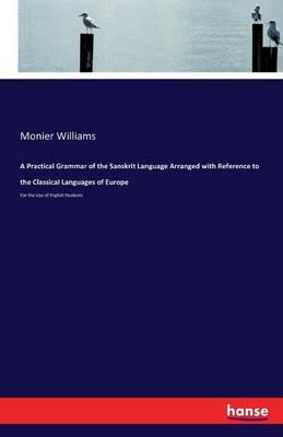 A Practical Grammar of the Sanskrit Language Arranged with Reference to the Classical Languages of Europe
