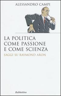 La politica come passione e come scienza. Saggi su Raymond Aron