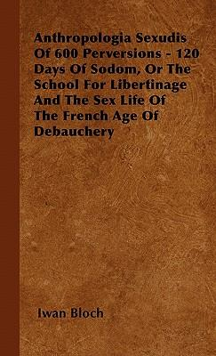 Anthropologia Sexudis Of 600 Perversions - 120 Days Of Sodom, Or The School For Libertinage And The Sex Life Of The French Age Of Debauchery
