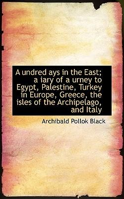 A Undred Ays in the East; A Iary of a Urney to Egypt, Palestine, Turkey in Europe, Greece, the Isles