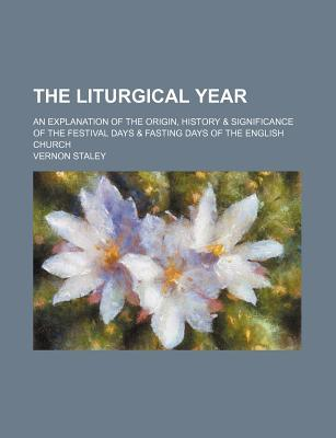 The Liturgical Year; An Explanation of the Origin, History & Significance of the Festival Days & Fasting Days of the English Church