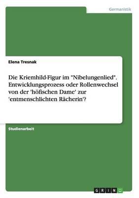 """Die Kriemhild-Figur im """"Nibelungenlied"""". Entwicklungsprozess oder Rollenwechsel von der 'höfischen Dame' zur 'entmenschlichten Rächerin'?"""