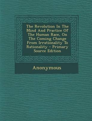 The Revolution in the Mind and Practice of the Human Race, on the Coming Change from Irrationality to Rationality