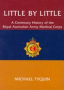 Little By Little - a Centenary History of the Royal Australian Army Medical Corps