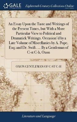 An Essay Upon the Taste and Writings of the Present Times, But with a More Particular View to Political and Dramatick Writings. Occasion'd by a Late ... Swift. ... by a Gentleman of C-St C-H, Oxon