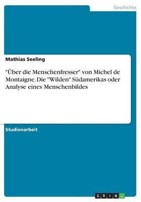 """""""Über die Menschenfresser"""" von Michel de Montaigne. Die """"Wilden"""" Südamerikas oder Analyse eines Menschenbildes"""