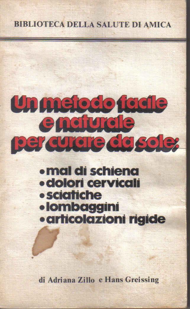 Un metodo facile e naturale per curare da sole: mal di schiena, dolori cervicali, sciatiche, lombaggini e articolazioni rigide