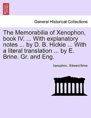 The Memorabilia of Xenophon, book IV. ... With explanatory notes ... by D. B. Hickie ... With a literal translation ... by E. Brine. Gr. and Eng