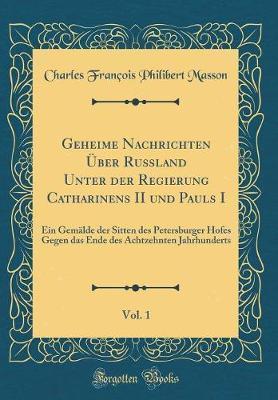 Geheime Nachrichten Über Rußland Unter der Regierung Catharinens II und Pauls I, Vol. 1