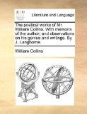 The Poetical Works of Mr William Collins with Memoirs of the Author; and Observations on His Genius and Writings by J Langhorne