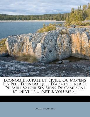 Economie Rurale Et Civile, Ou Moyens Les Plus Economiques D'Administrer Et de Faire Valoir Ses Biens de Campagne Et de Ville..., Part 3, Volume 3...