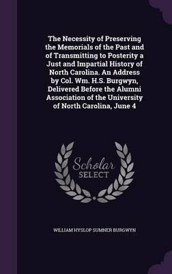 The Necessity of Preserving the Memorials of the Past and of Transmitting to Posterity a Just and Impartial History of North Carolina. an Address by ... of the University of North Carolina, June 4