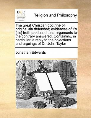 The great Christian doctrine of original sin defended; evidences of it's [sic] truth produced, and arguments to the contrary answered. Containing, in ... objections and arguings of Dr. John Taylor