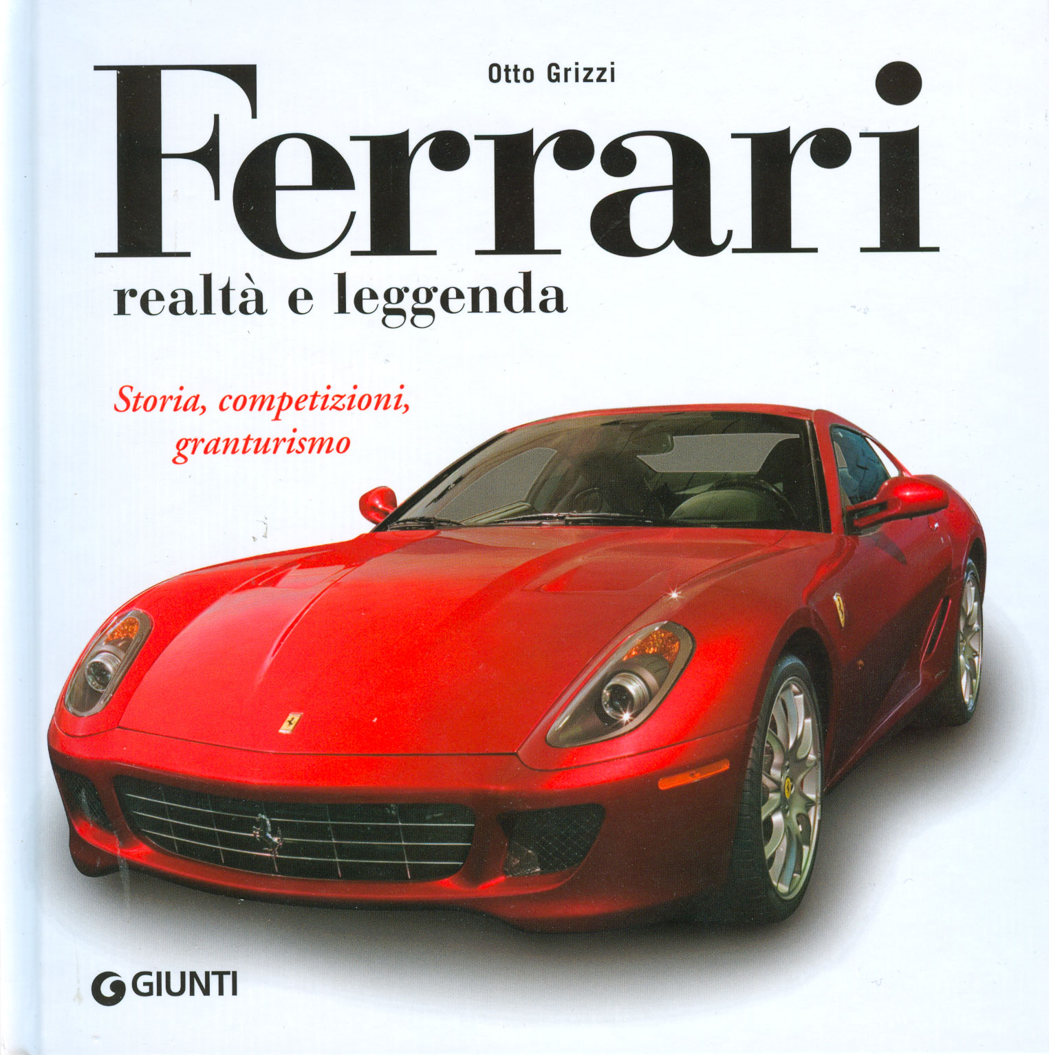 Ferrari realtà e leggenda. Storia, competizioni, granturismo