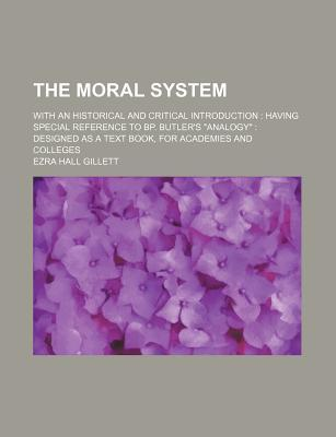 The Moral System; With an Historical and Critical Introduction Having Special Reference to BP. Butler's Analogy Designed as a Text Book, for Academies and Colleges