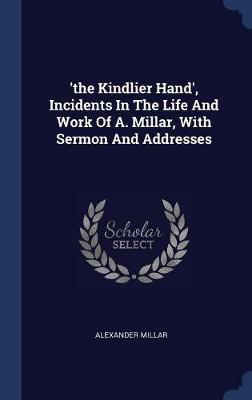 'the Kindlier Hand', Incidents in the Life and Work of A. Millar, with Sermon and Addresses