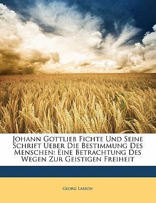 Johann Gottlieb Fichte Und Seine Schrift Ueber Die Bestimmung Des Menschen