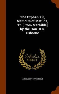 The Orphan; Or, Memoirs of Matilda, Tr. [From Mathilde] by the Hon. D.G. Osborne