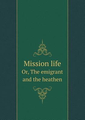 Mission Life Or, the Emigrant and the Heathen