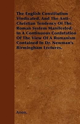 The English Constitution Vindicated, And The Anti-Christian Tendency Of The Roman System Manifested; In A Continuous Confutation Of The View Of A Romanism Contained In Dr. Newman's Birmingham Lectures
