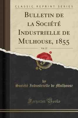 Bulletin de la Société Industrielle de Mulhouse, 1855, Vol. 27 (Classic Reprint)