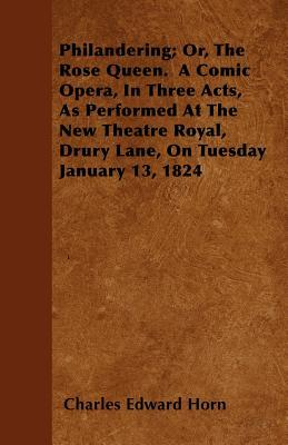 Philandering; Or, The Rose Queen.  A Comic Opera, In Three Acts, As Performed At The New Theatre Royal, Drury Lane, On Tuesday January 13, 1824
