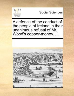 A Defence of the Conduct of the People of Ireland in Their Unanimous Refusal of Mr. Wood's Copper-Money.