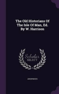 The Old Historians of the Isle of Man, Ed. by W. Harrison