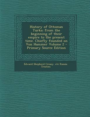 History of Ottoman Turks; From the Beginning of Their Empire to the Present Time. Chiefly Founded on Von Hammer Volume 2 - Primary Source Edition