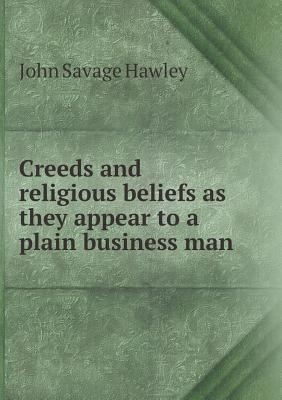 Creeds and Religious Beliefs as They Appear to a Plain Business Man