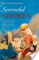 Sorrowful Shores:Violence, Ethnicity, and the End of the Ottoman Empire 1912-1923