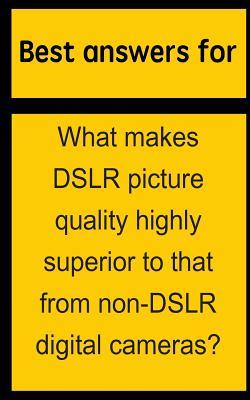Best Answers for What Makes Dslr Picture Quality Highly Superior to That from Non-dslr Digital Cameras?